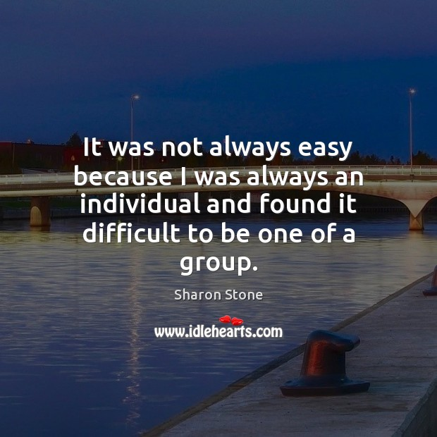 It was not always easy because I was always an individual and Sharon Stone Picture Quote