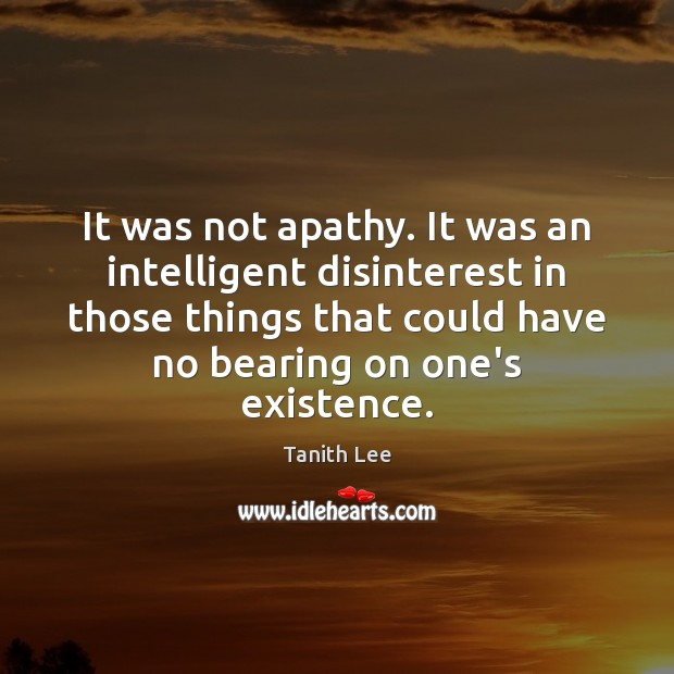 It was not apathy. It was an intelligent disinterest in those things Image