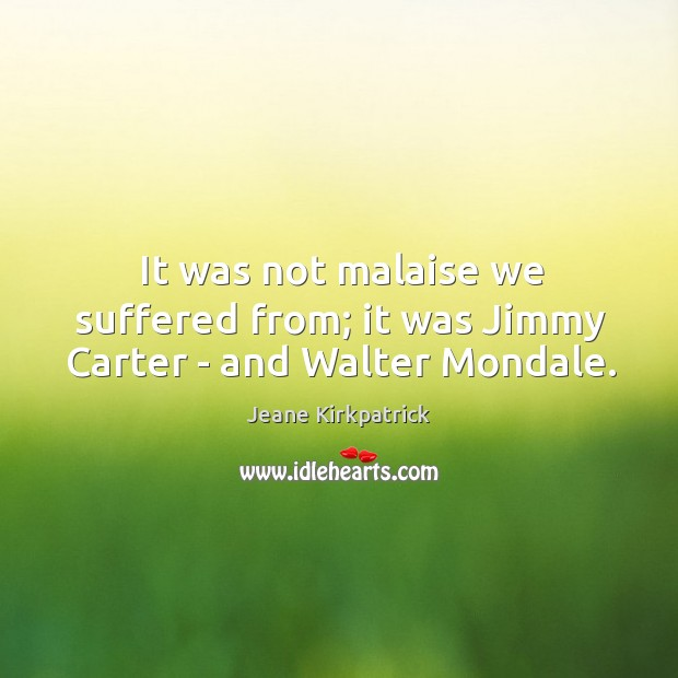 It was not malaise we suffered from; it was Jimmy Carter – and Walter Mondale. Jeane Kirkpatrick Picture Quote