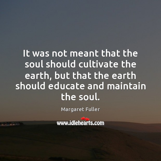 Image, It was not meant that the soul should cultivate the earth, but