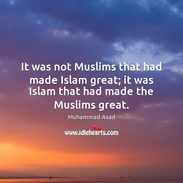 It was not Muslims that had made Islam great; it was Islam Muhammad Asad Picture Quote
