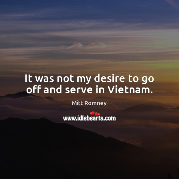It was not my desire to go off and serve in Vietnam. Mitt Romney Picture Quote