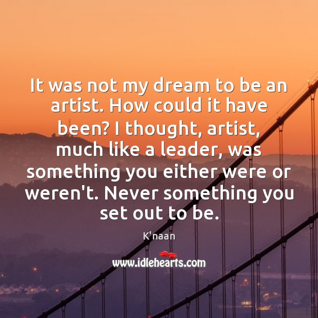 It was not my dream to be an artist. How could it K'naan Picture Quote