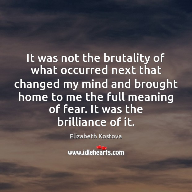 It was not the brutality of what occurred next that changed my Elizabeth Kostova Picture Quote