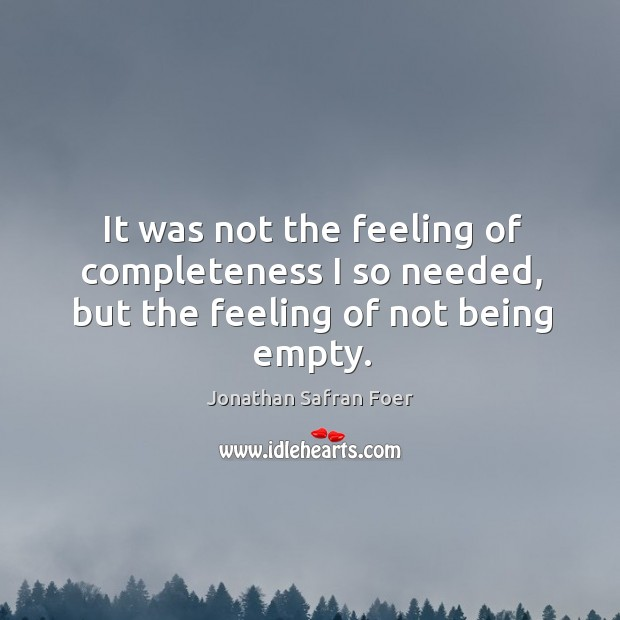 It was not the feeling of completeness I so needed, but the feeling of not being empty. Image