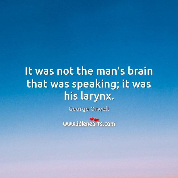 It was not the man's brain that was speaking; it was his larynx. George Orwell Picture Quote