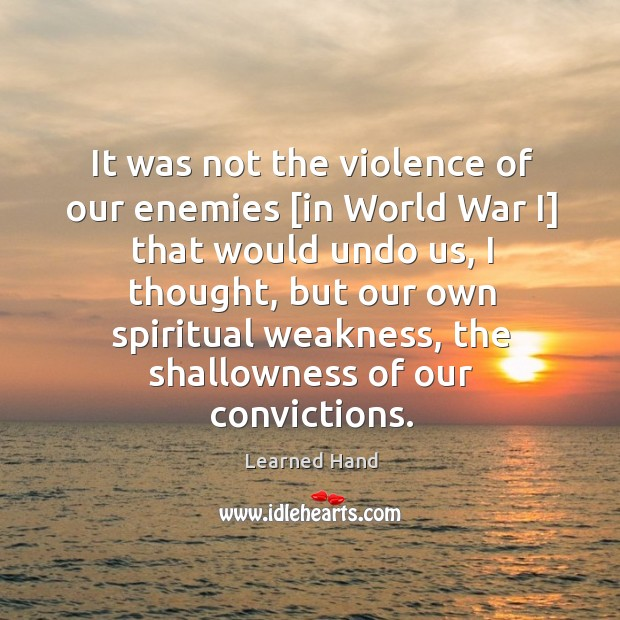 It was not the violence of our enemies [in World War I] Learned Hand Picture Quote