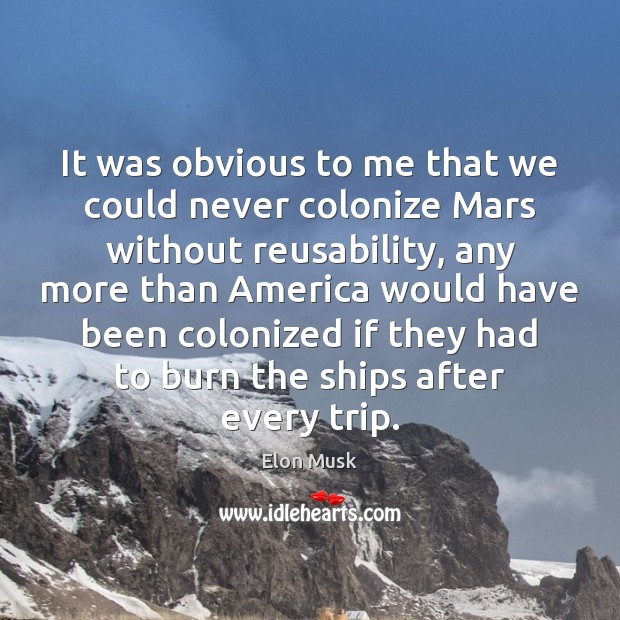 It was obvious to me that we could never colonize Mars without Elon Musk Picture Quote