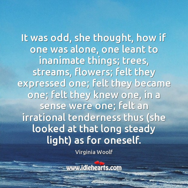 It was odd, she thought, how if one was alone, one leant Virginia Woolf Picture Quote