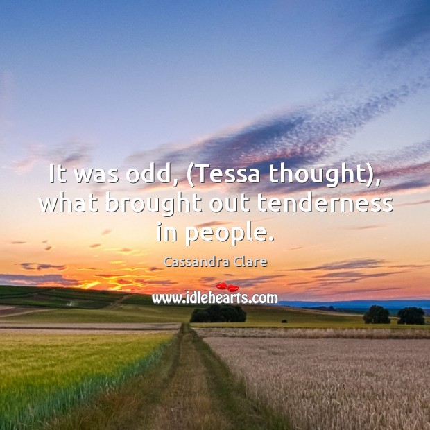 It was odd, (Tessa thought), what brought out tenderness in people. Cassandra Clare Picture Quote