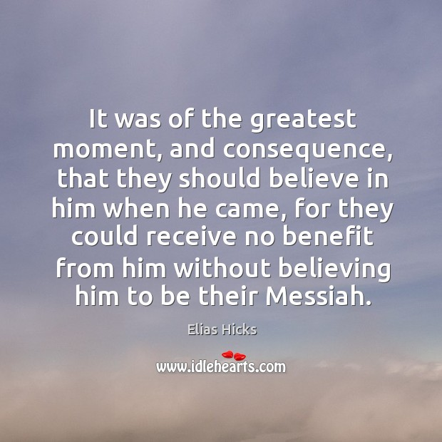It was of the greatest moment, and consequence, that they should believe in him when he came Believe in Him Quotes Image