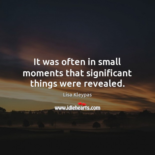 It was often in small moments that significant things were revealed. Lisa Kleypas Picture Quote