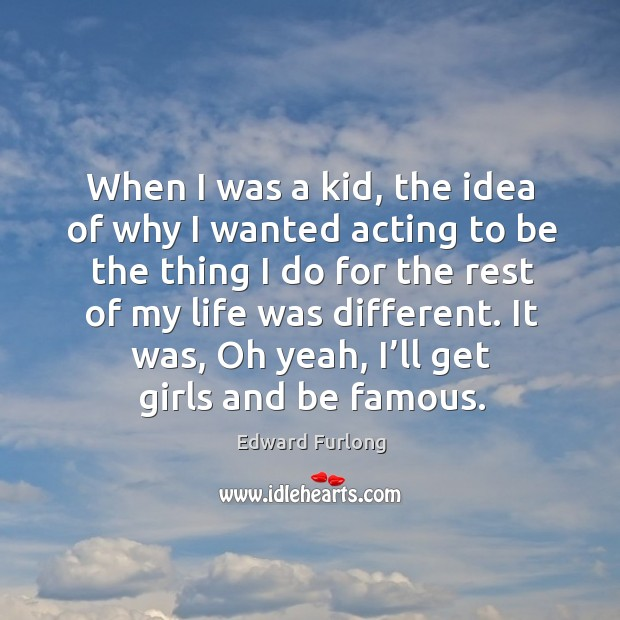 It was, oh yeah, I'll get girls and be famous. Edward Furlong Picture Quote