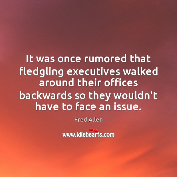 It was once rumored that fledgling executives walked around their offices backwards Fred Allen Picture Quote