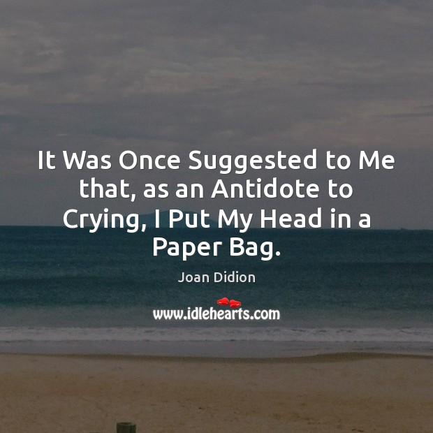 It Was Once Suggested to Me that, as an Antidote to Crying, I Put My Head in a Paper Bag. Joan Didion Picture Quote