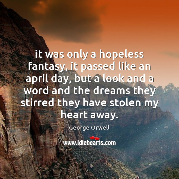 It was only a hopeless fantasy, it passed like an april day, George Orwell Picture Quote