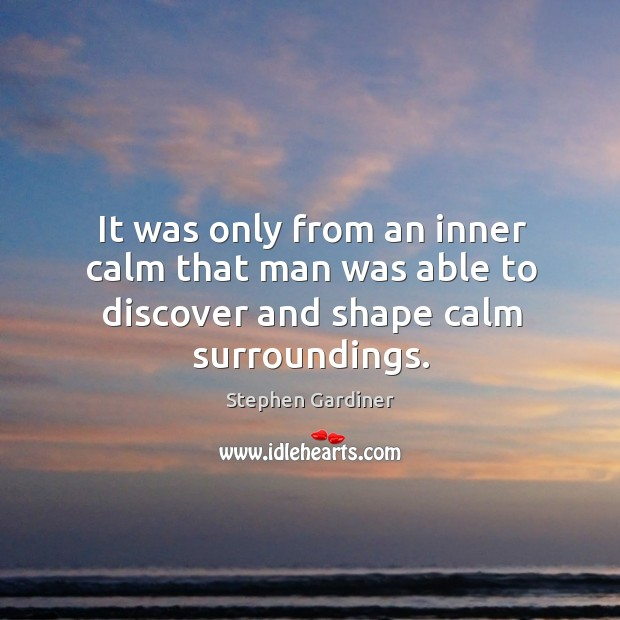 It was only from an inner calm that man was able to discover and shape calm surroundings. Stephen Gardiner Picture Quote