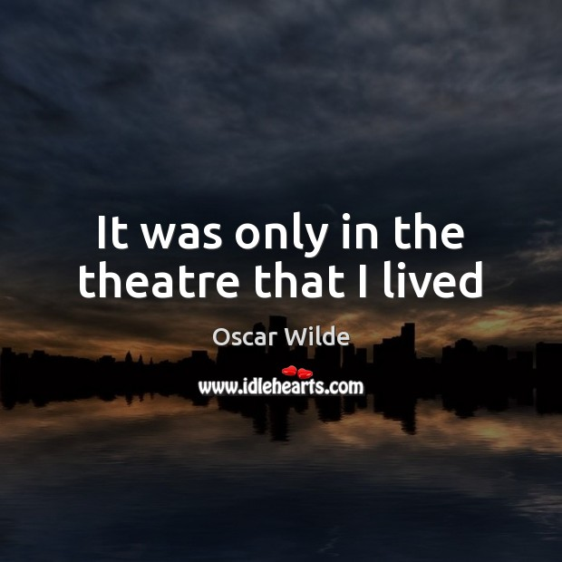 Image, It was only in the theatre that I lived