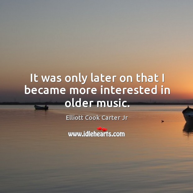 It was only later on that I became more interested in older music. Elliott Cook Carter Jr Picture Quote