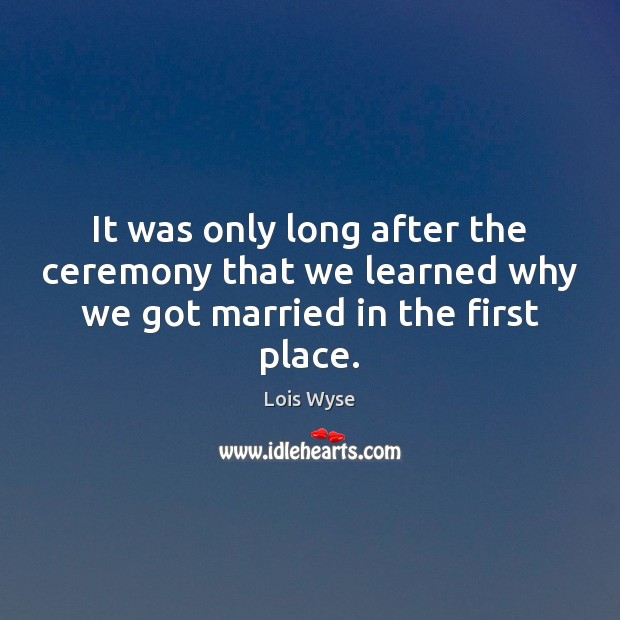 It was only long after the ceremony that we learned why we got married in the first place. Image