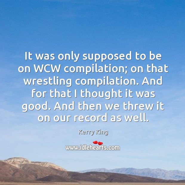 It was only supposed to be on wcw compilation; on that wrestling compilation. Kerry King Picture Quote