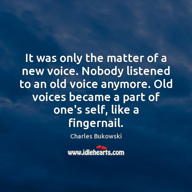 It was only the matter of a new voice. Nobody listened to Charles Bukowski Picture Quote