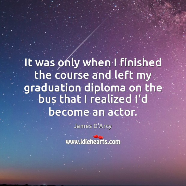It was only when I finished the course and left my graduation Graduation Quotes Image