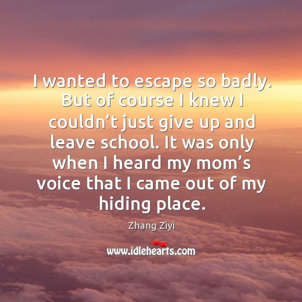 It was only when I heard my mom's voice that I came out of my hiding place. Zhang Ziyi Picture Quote