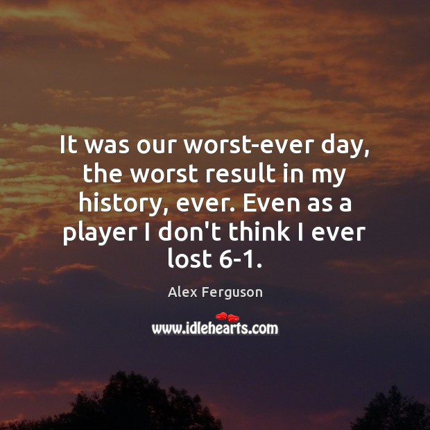 It was our worst-ever day, the worst result in my history, ever. Alex Ferguson Picture Quote