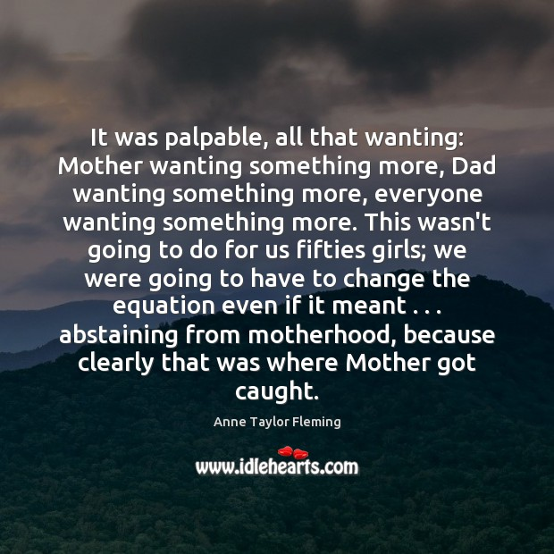 Image, It was palpable, all that wanting: Mother wanting something more, Dad wanting