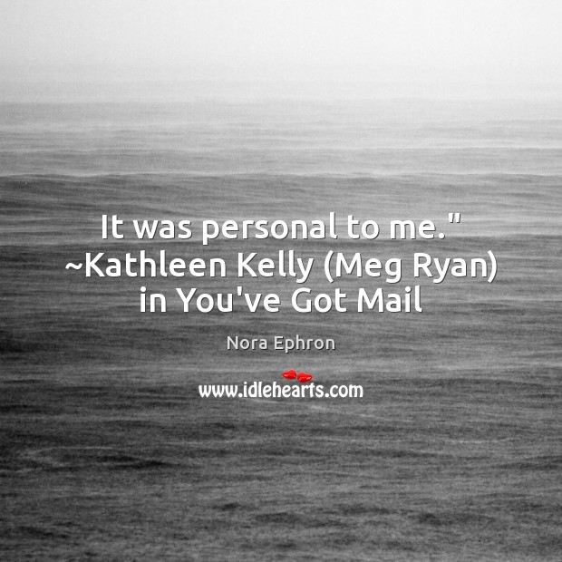 """It was personal to me."""" ~Kathleen Kelly (Meg Ryan) in You've Got Mail Nora Ephron Picture Quote"""