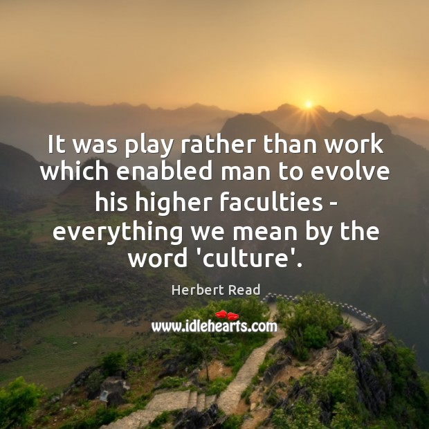 It was play rather than work which enabled man to evolve his Herbert Read Picture Quote