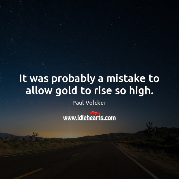 It was probably a mistake to allow gold to rise so high. Image