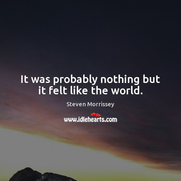 It was probably nothing but it felt like the world. Image