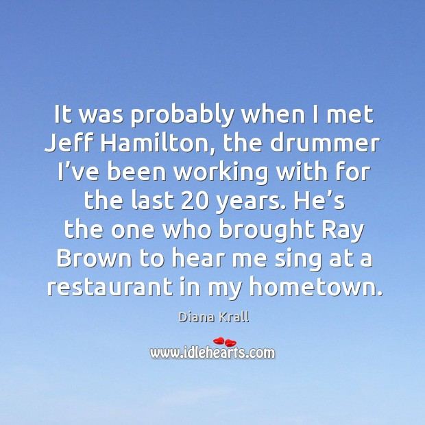It was probably when I met jeff hamilton, the drummer I've been working with for the Diana Krall Picture Quote