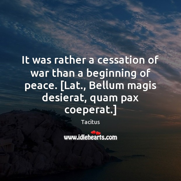 Tacitus Picture Quote image saying: It was rather a cessation of war than a beginning of peace. [