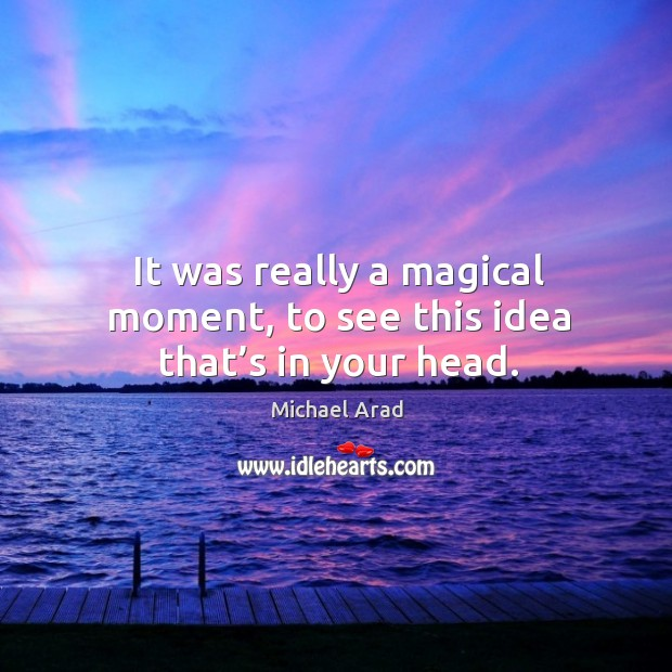 Image, It was really a magical moment, to see this idea that's in your head.