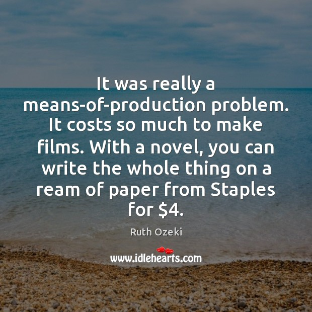 It was really a means-of-production problem. It costs so much to make Ruth Ozeki Picture Quote