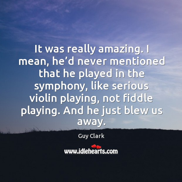 It was really amazing. I mean, he'd never mentioned that he played in the symphony Image