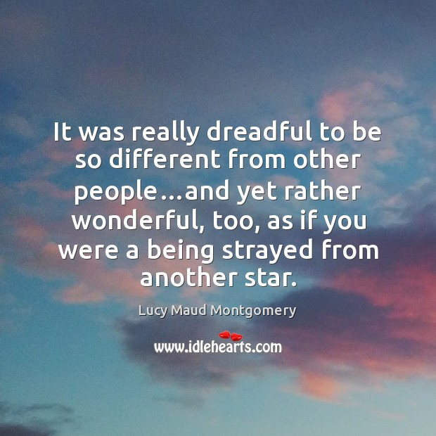 It was really dreadful to be so different from other people…and Lucy Maud Montgomery Picture Quote
