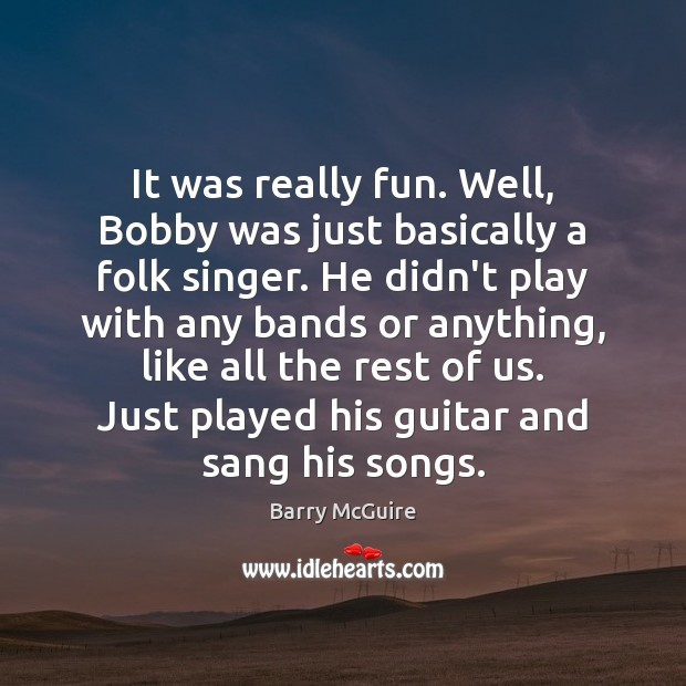 Image, It was really fun. Well, Bobby was just basically a folk singer.