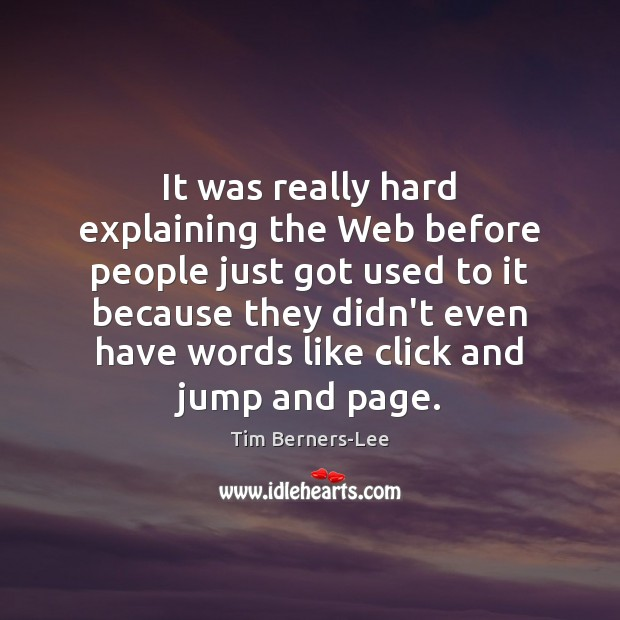 It was really hard explaining the Web before people just got used Tim Berners-Lee Picture Quote