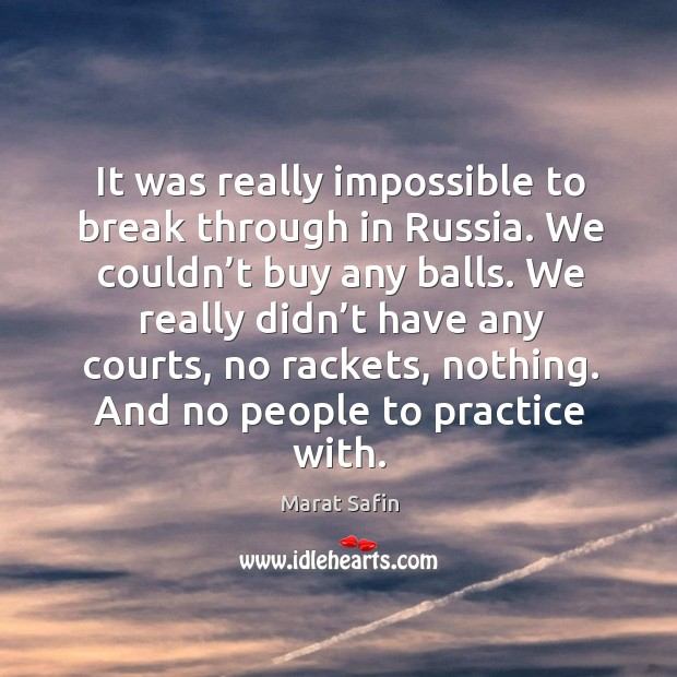 It was really impossible to break through in russia. We couldn't buy any balls. Image