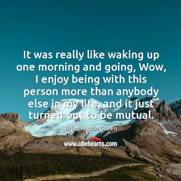 It was really like waking up one morning and going, wow, I enjoy being with this person more than Brian Austin Green Picture Quote