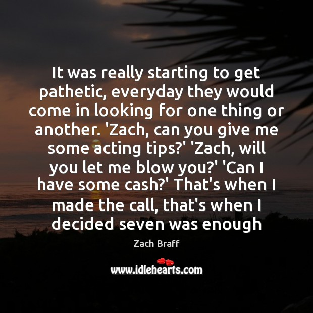 It was really starting to get pathetic, everyday they would come in Zach Braff Picture Quote