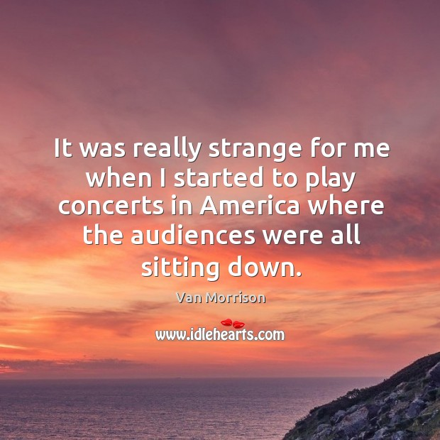 It was really strange for me when I started to play concerts in america where the audiences were all sitting down. Image
