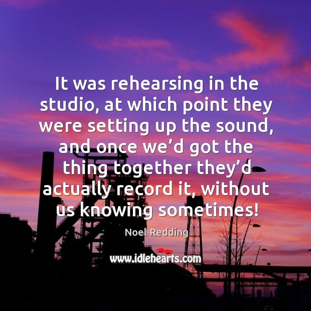 It was rehearsing in the studio, at which point they were setting up the sound Image
