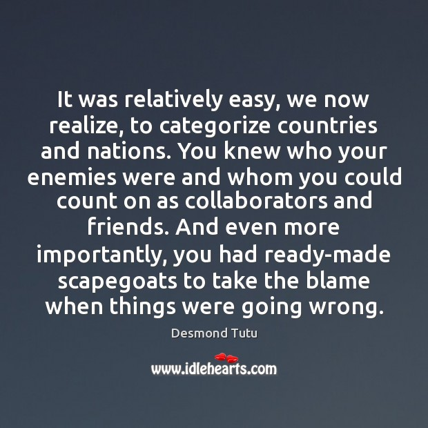 It was relatively easy, we now realize, to categorize countries and nations. Desmond Tutu Picture Quote