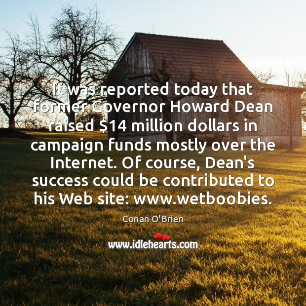 It was reported today that former Governor Howard Dean raised $14 million dollars Conan O'Brien Picture Quote