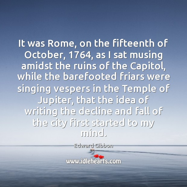 It was Rome, on the fifteenth of October, 1764, as I sat musing Edward Gibbon Picture Quote